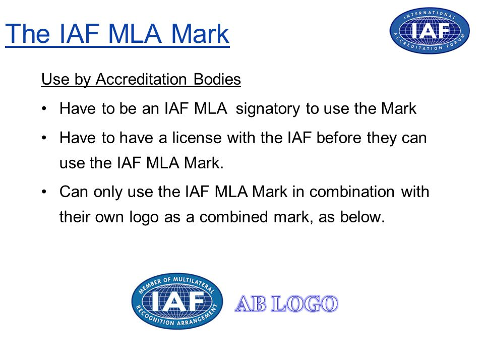 The IAF MLA Mark Use by Accreditation Bodies Have to be an IAF MLA signatory to use the Mark Have to have a license with the IAF before they can use the IAF MLA Mark.