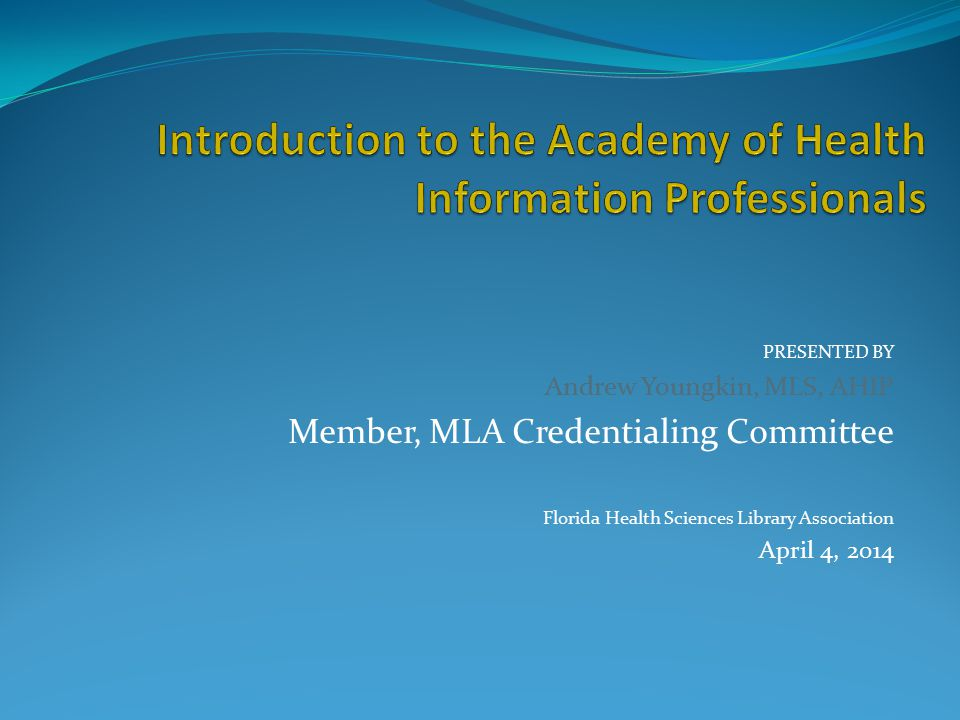 PRESENTED BY Andrew Youngkin, MLS, AHIP Member, MLA Credentialing Committee Florida Health Sciences Library Association April 4, 2014