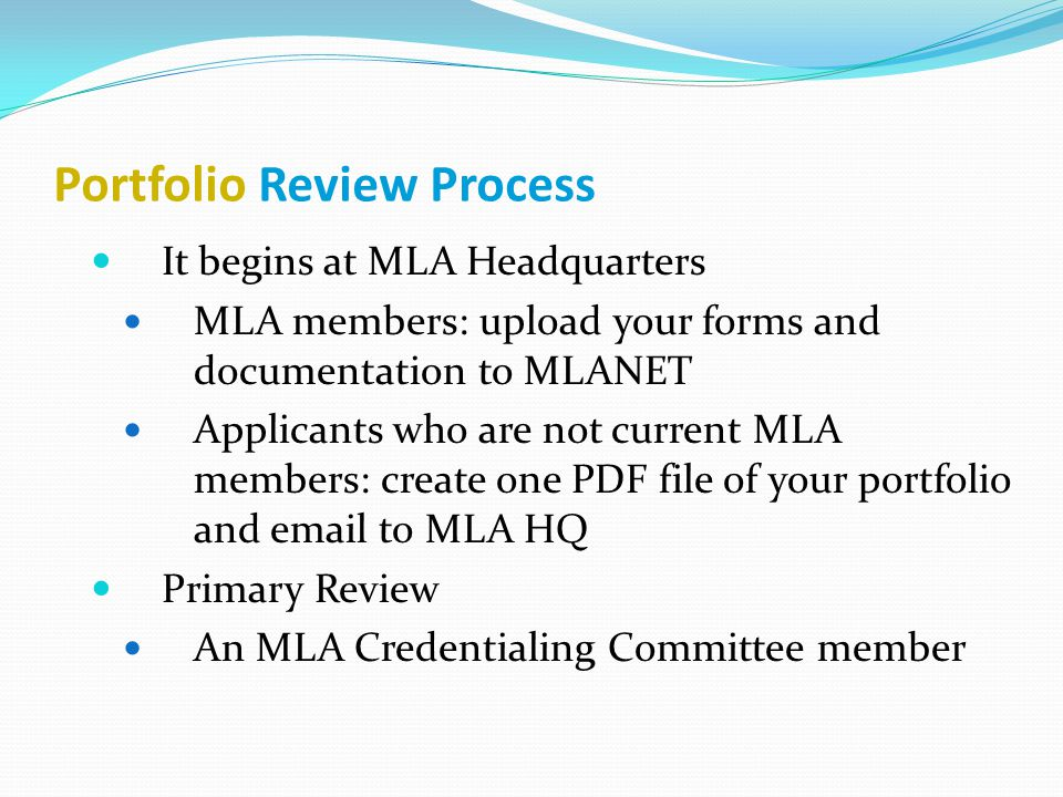 Portfolio Review Process It begins at MLA Headquarters MLA members: upload your forms and documentation to MLANET Applicants who are not current MLA members: create one PDF file of your portfolio and email to MLA HQ Primary Review An MLA Credentialing Committee member