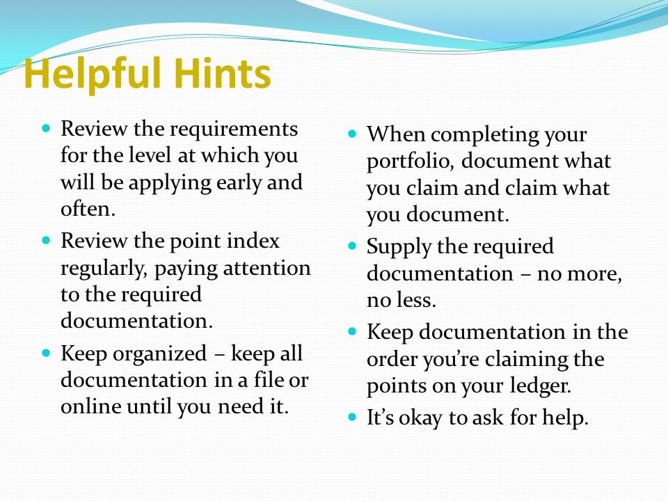 Helpful Hints Review the requirements for the level at which you will be applying early and often.