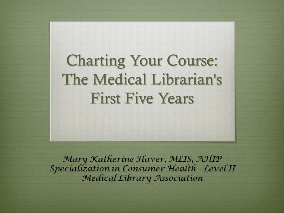 Charting Your Course: The Medical Librarian s First Five Years Mary Katherine Haver, MLIS, AHIP Specialization in Consumer Health - Level II Medical Library Association