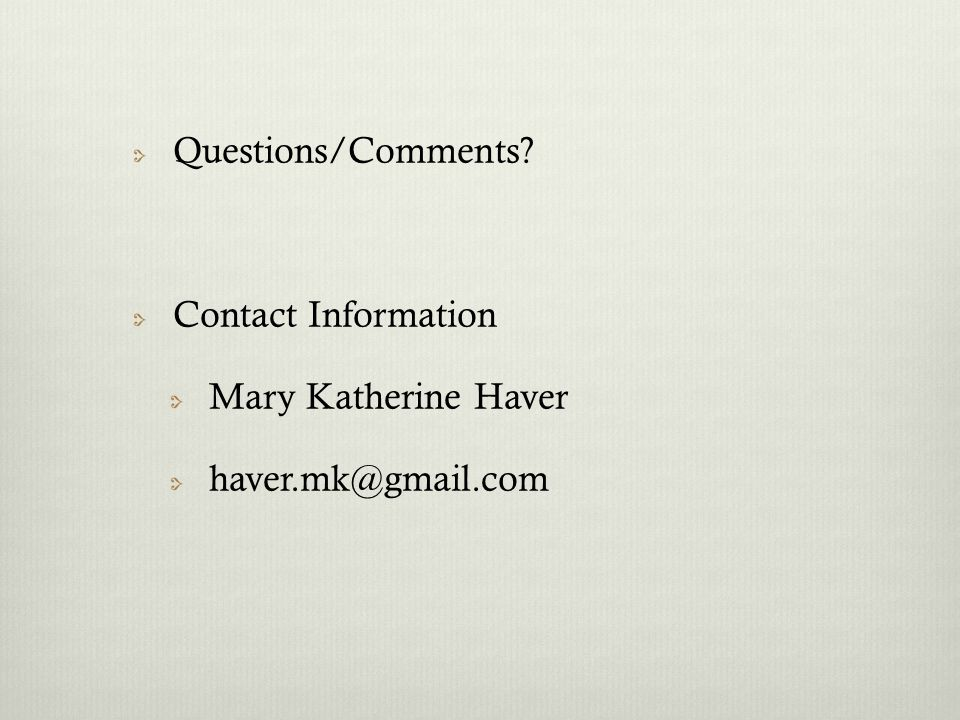 Questions/Comments Contact Information Mary Katherine Haver haver.mk@gmail.com