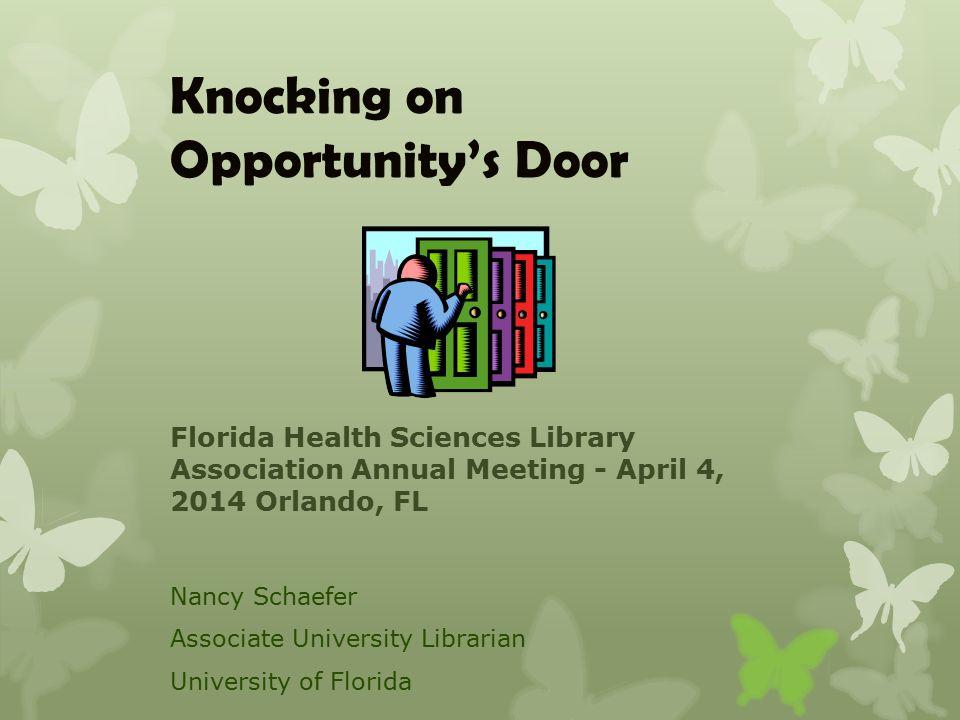 Knocking on Opportunity's Door Nancy Schaefer Associate University Librarian University of Florida Florida Health Sciences Library Association Annual