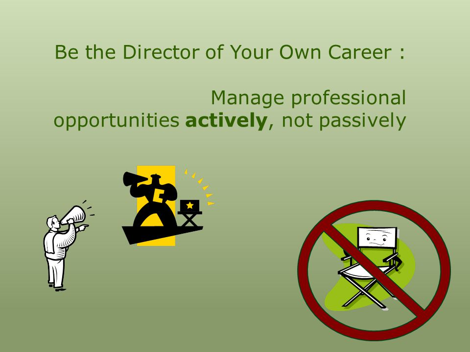 Be the Director of Your Own Career : Manage professional opportunities actively, not passively