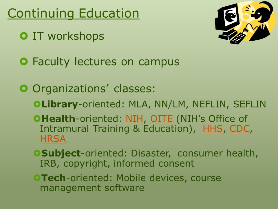 Continuing Education  IT workshops  Faculty lectures on campus  Organizations' classes:  Library-oriented: MLA, NN/LM, NEFLIN, SEFLIN  Health-oriented: NIH, OITE (NIH's Office of Intramural Training & Education), HHS, CDC, HRSANIHOITEHHSCDC HRSA  Subject-oriented: Disaster, consumer health, IRB, copyright, informed consent  Tech-oriented: Mobile devices, course management software