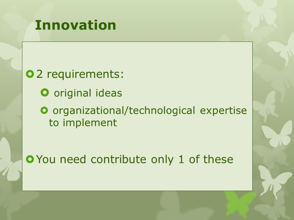 Innovation  2 requirements:  original ideas  organizational/technological expertise to implement  You need contribute only 1 of these
