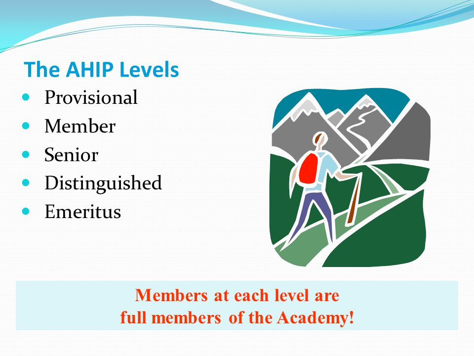 The AHIP Levels Provisional Member Senior Distinguished Emeritus Members at each level are full members of the Academy!