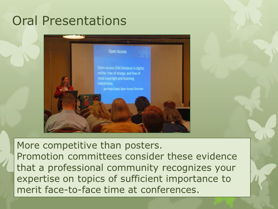 Oral Presentations More competitive than posters. Promotion committees consider these evidence that a professional community recognizes your expertise