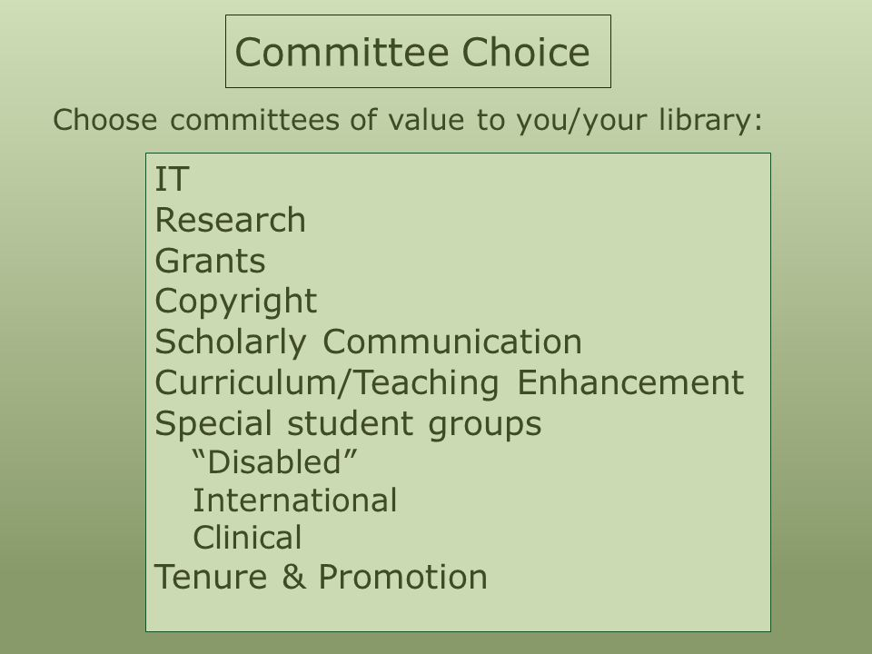 Committee Choice Choose committees of value to you/your library: IT Research Grants Copyright Scholarly Communication Curriculum/Teaching Enhancement Special student groups Disabled International Clinical Tenure & Promotion