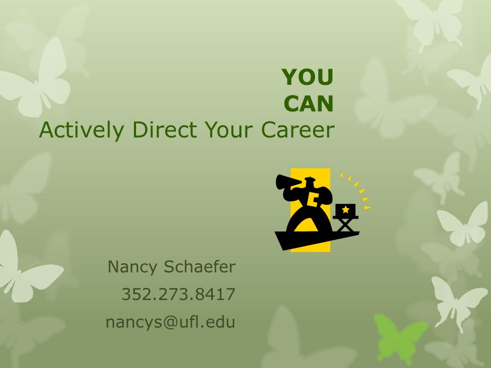 YOU CAN Actively Direct Your Career Nancy Schaefer 352.273.8417 nancys@ufl.edu