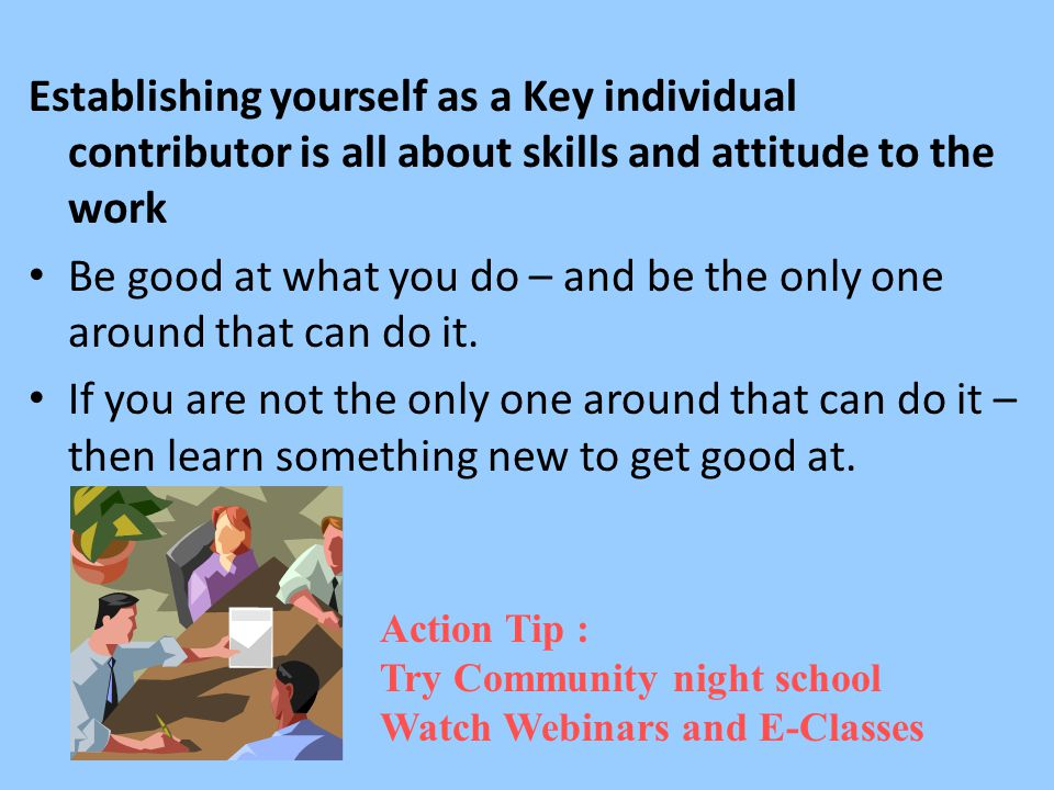 Establishing yourself as a Key individual contributor is all about skills and attitude to the work Be good at what you do – and be the only one around that can do it.