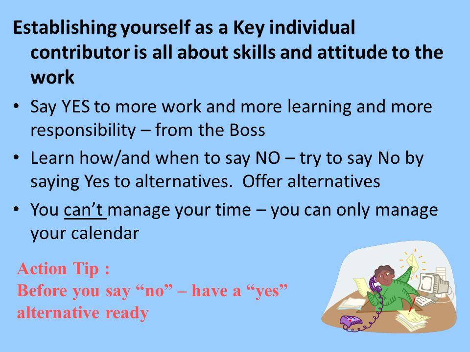 Establishing yourself as a Key individual contributor is all about skills and attitude to the work Say YES to more work and more learning and more responsibility – from the Boss Learn how/and when to say NO – try to say No by saying Yes to alternatives.