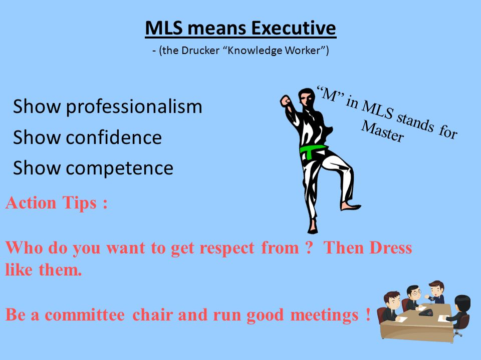 """MLS means Executive - (the Drucker """"Knowledge Worker"""") Show professionalism Show confidence Show competence Action Tips : Who do you want to get respe"""