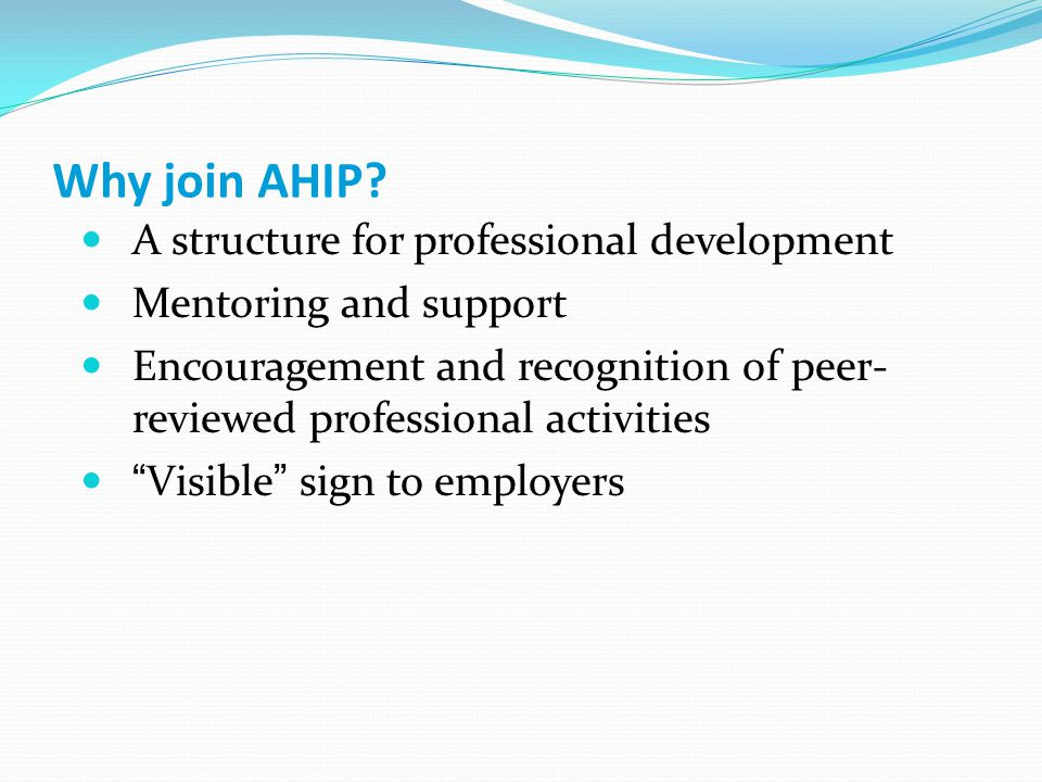 Why join AHIP? A structure for professional development Mentoring and support Encouragement and recognition of peer- reviewed professional activities