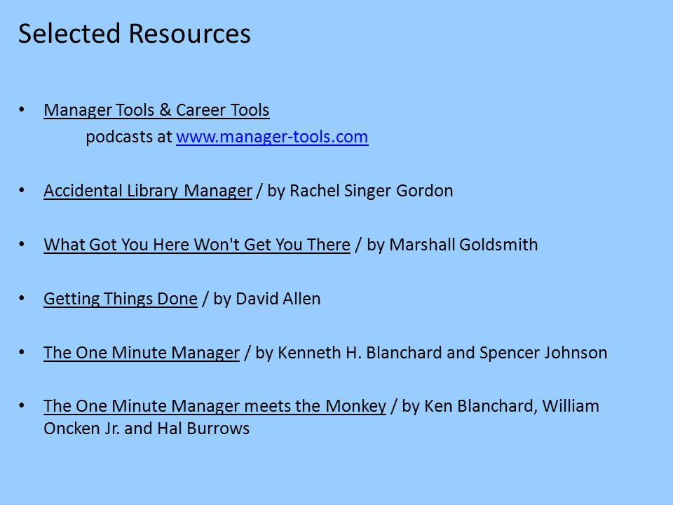 Selected Resources Manager Tools & Career Tools podcasts at www.manager-tools.comwww.manager-tools.com Accidental Library Manager / by Rachel Singer Gordon What Got You Here Won t Get You There / by Marshall Goldsmith Getting Things Done / by David Allen The One Minute Manager / by Kenneth H.