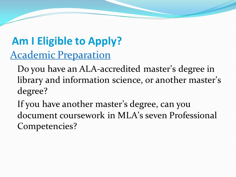 Am I Eligible to Apply? Academic Preparation Do you have an ALA-accredited master's degree in library and information science, or another master's deg