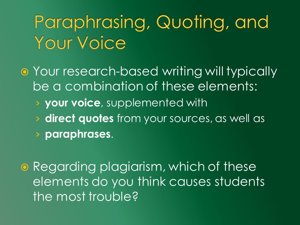  Your research-based writing will typically be a combination of these elements: › your voice, supplemented with › direct quotes from your sources, as well as › paraphrases.