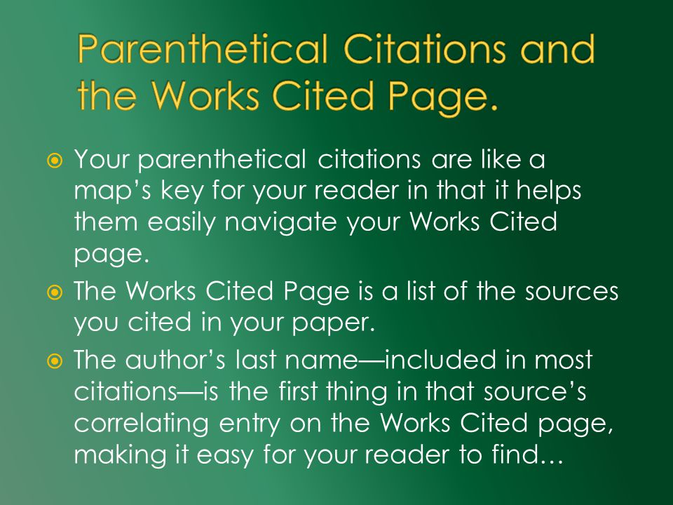  Your parenthetical citations are like a map's key for your reader in that it helps them easily navigate your Works Cited page.