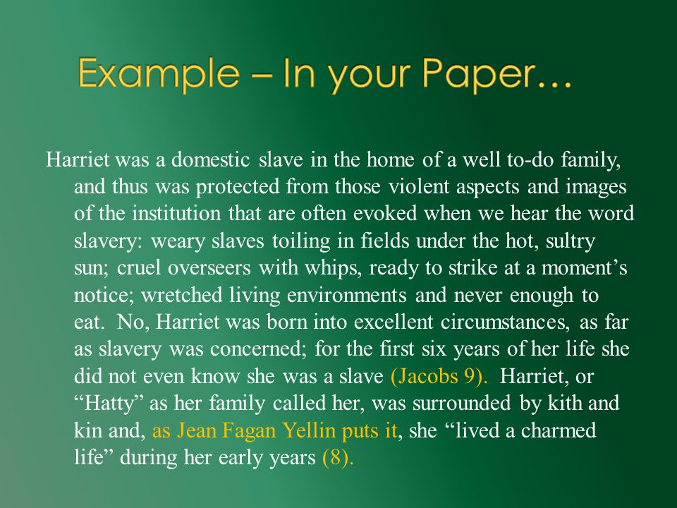 Harriet was a domestic slave in the home of a well to-do family, and thus was protected from those violent aspects and images of the institution that are often evoked when we hear the word slavery: weary slaves toiling in fields under the hot, sultry sun; cruel overseers with whips, ready to strike at a moment's notice; wretched living environments and never enough to eat.