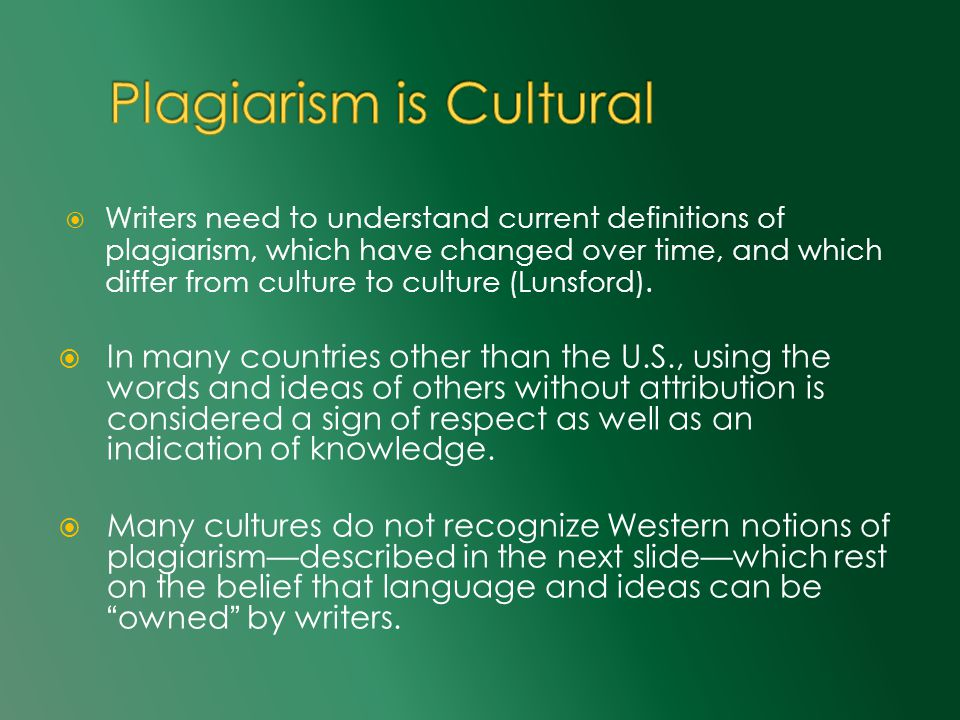  Writers need to understand current definitions of plagiarism, which have changed over time, and which differ from culture to culture (Lunsford).