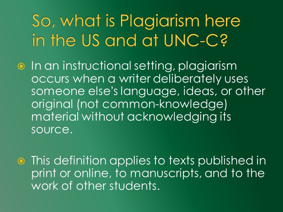  In an instructional setting, plagiarism occurs when a writer deliberately uses someone else's language, ideas, or other original (not common-knowledge) material without acknowledging its source.