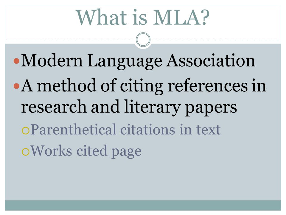 What is MLA? Modern Language Association A method of citing references in research and literary papers  Parenthetical citations in text  Works cited