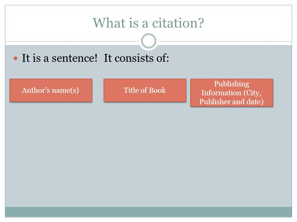 What is a citation? It is a sentence! It consists of: Author's name(s) Title of Book Publishing Information (City, Publisher and date)