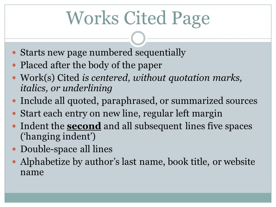 Works Cited Page Starts new page numbered sequentially Placed after the body of the paper Work(s) Cited is centered, without quotation marks, italics,