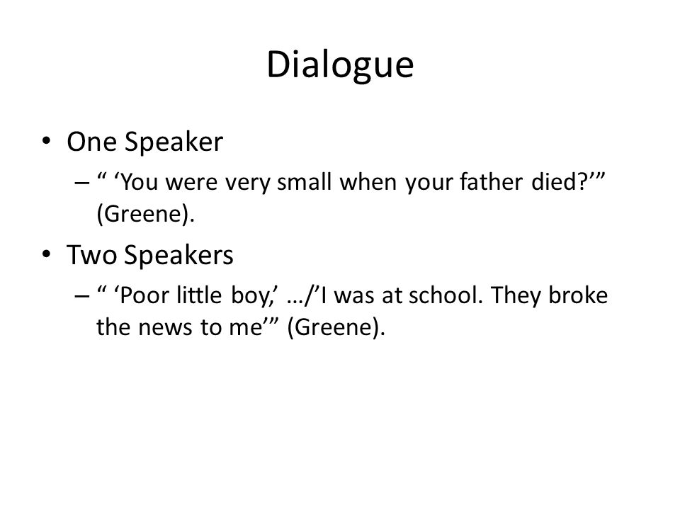 "Dialogue One Speaker – "" 'You were very small when your father died?'"" (Greene). Two Speakers – "" 'Poor little boy,' …/'I was at school. They broke th"