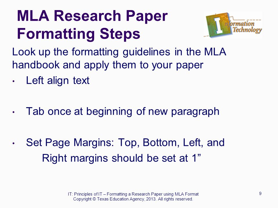 MLA Research Paper Formatting Steps Look up the formatting guidelines in the MLA handbook and apply them to your paper Left align text Tab once at beg