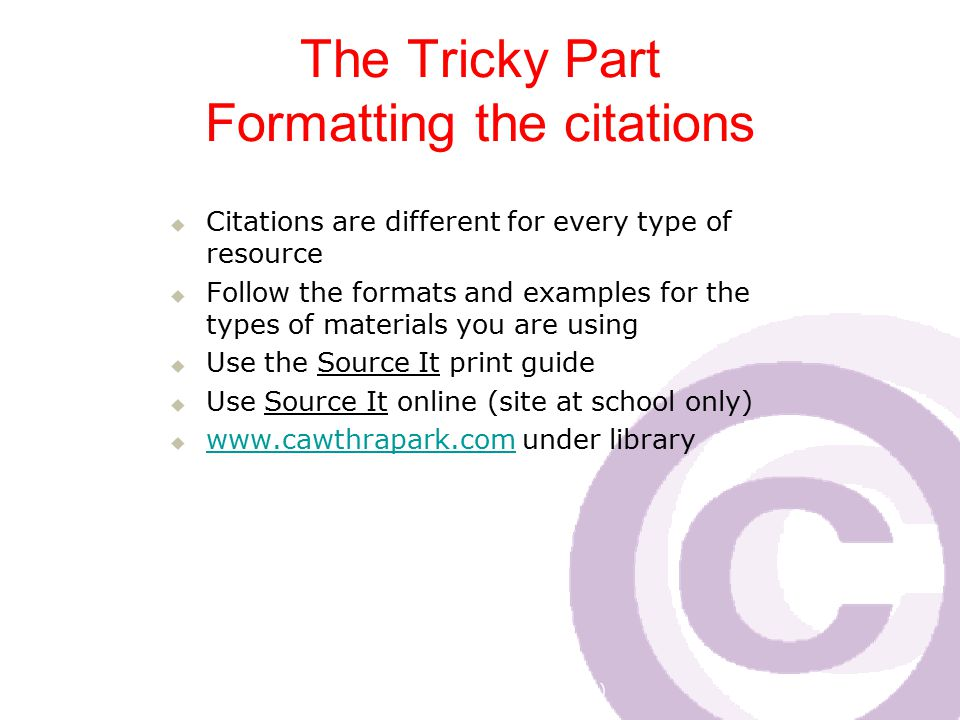 Cawthra Park S. S. (sept 2008) The Tricky Part Formatting the citations  Citations are different for every type of resource  Follow the formats and