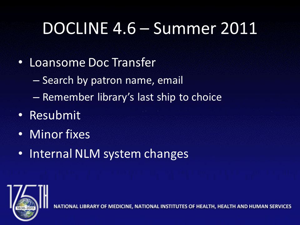 DOCLINE 4.6 – Summer 2011 Loansome Doc Transfer – Search by patron name, email – Remember library's last ship to choice Resubmit Minor fixes Internal NLM system changes