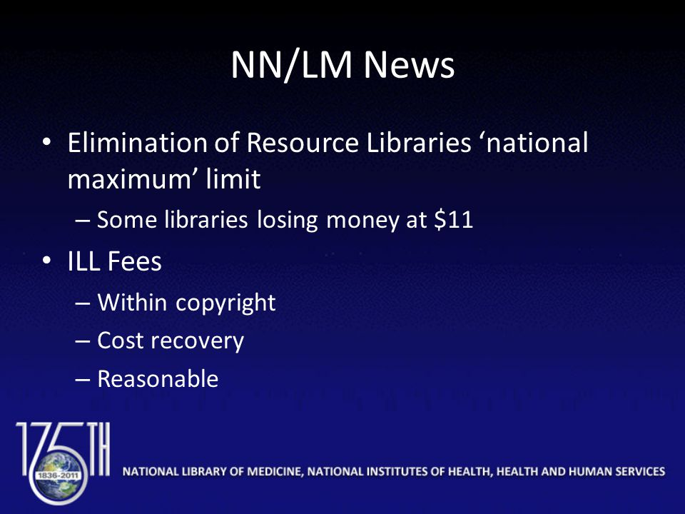 NN/LM News Elimination of Resource Libraries 'national maximum' limit – Some libraries losing money at $11 ILL Fees – Within copyright – Cost recovery