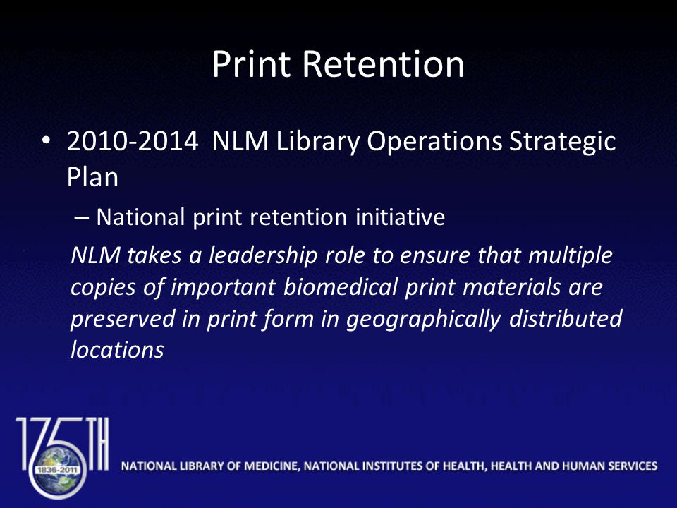 Print Retention 2010-2014 NLM Library Operations Strategic Plan – National print retention initiative NLM takes a leadership role to ensure that multi