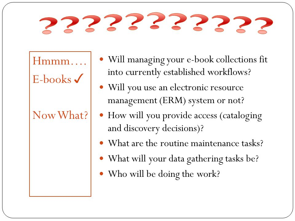 Hmmm…. E-books ✓ Now What? Will managing your e-book collections fit into currently established workflows? Will you use an electronic resource managem
