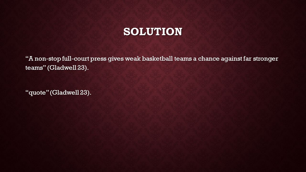 SOLUTION A non-stop full-court press gives weak basketball teams a chance against far stronger teams (Gladwell 23).