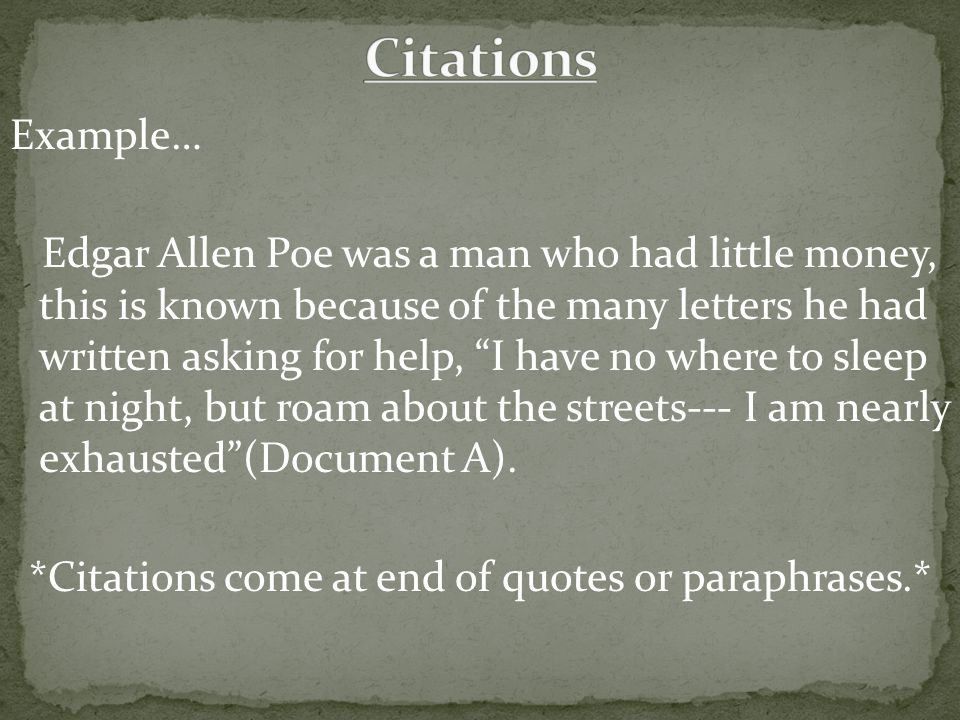 Example… Edgar Allen Poe was a man who had little money, this is known because of the many letters he had written asking for help, I have no where to sleep at night, but roam about the streets--- I am nearly exhausted (Document A).