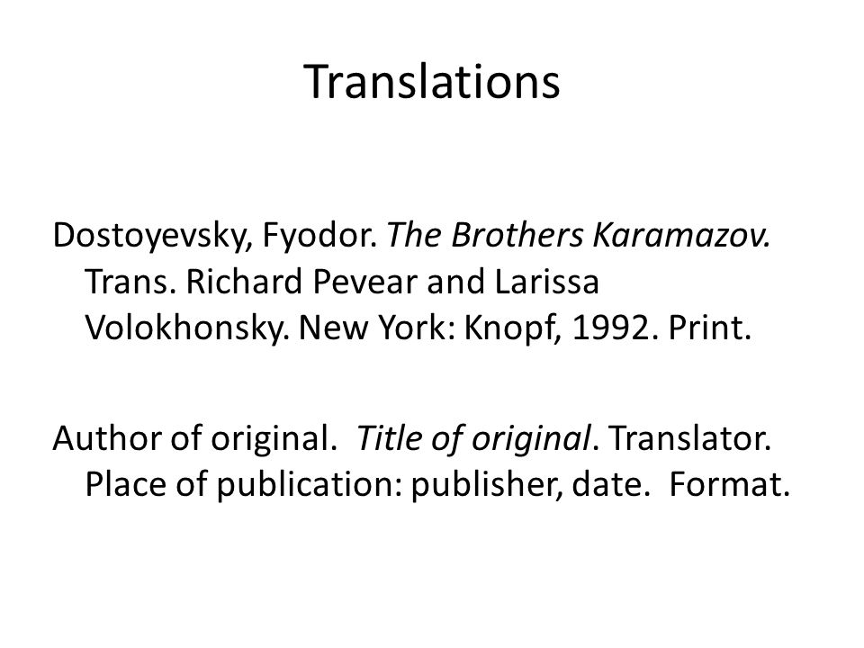 Translations Dostoyevsky, Fyodor. The Brothers Karamazov. Trans. Richard Pevear and Larissa Volokhonsky. New York: Knopf, 1992. Print. Author of origi