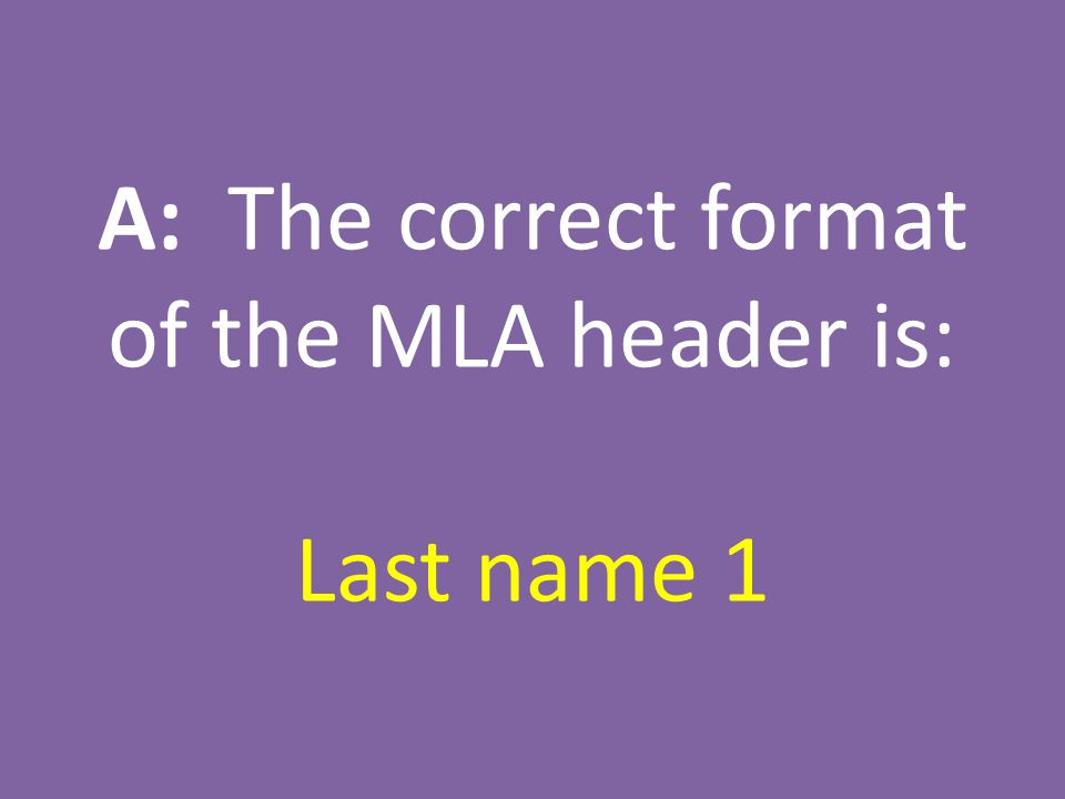 A: The correct format of the MLA header is: Last name 1
