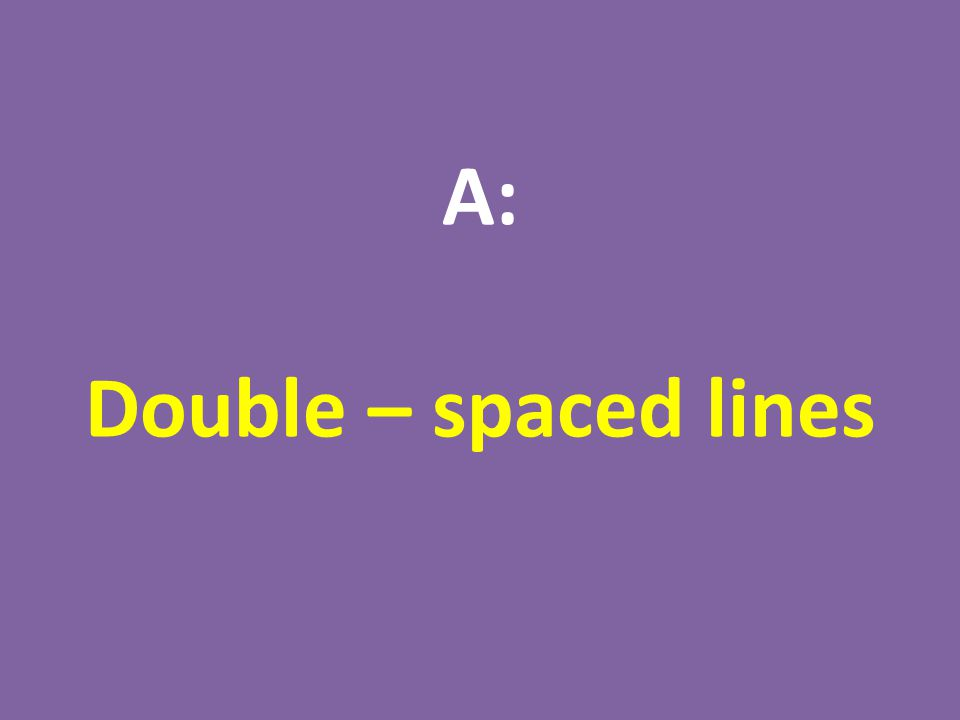 A: Double – spaced lines