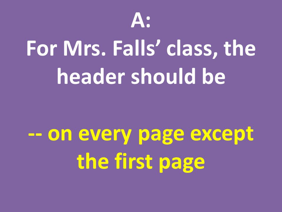 A: For Mrs. Falls' class, the header should be -- on every page except the first page