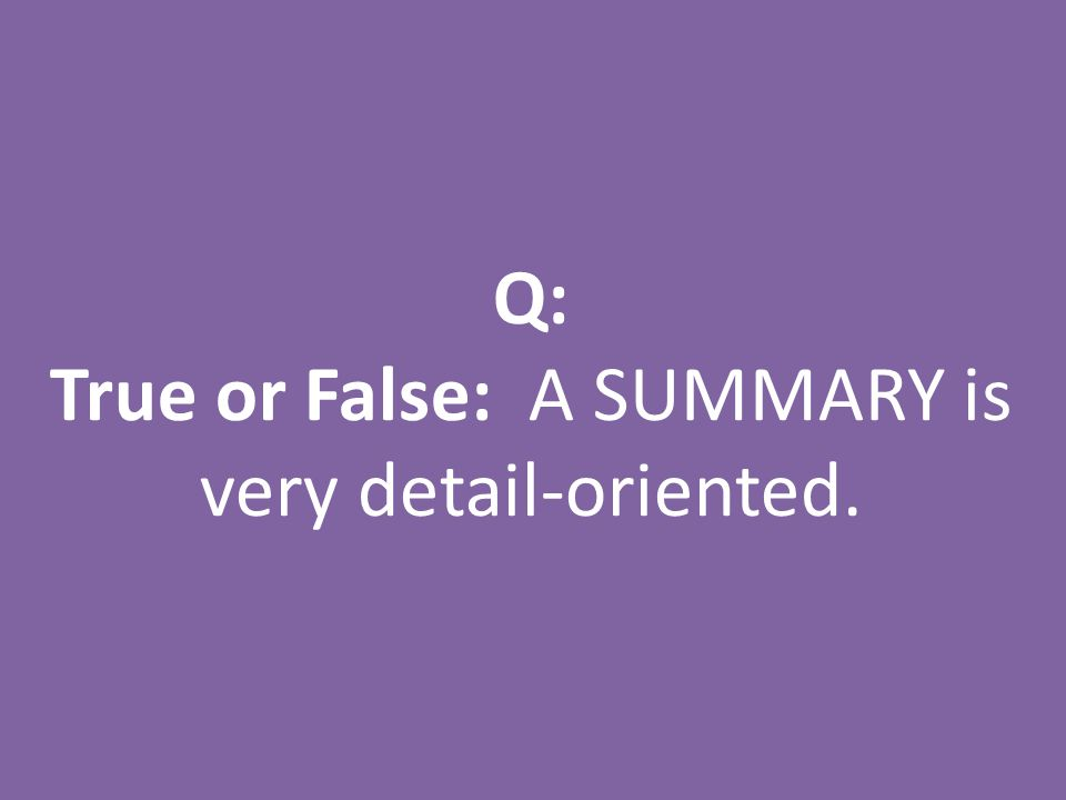 Q: True or False: A SUMMARY is very detail-oriented.