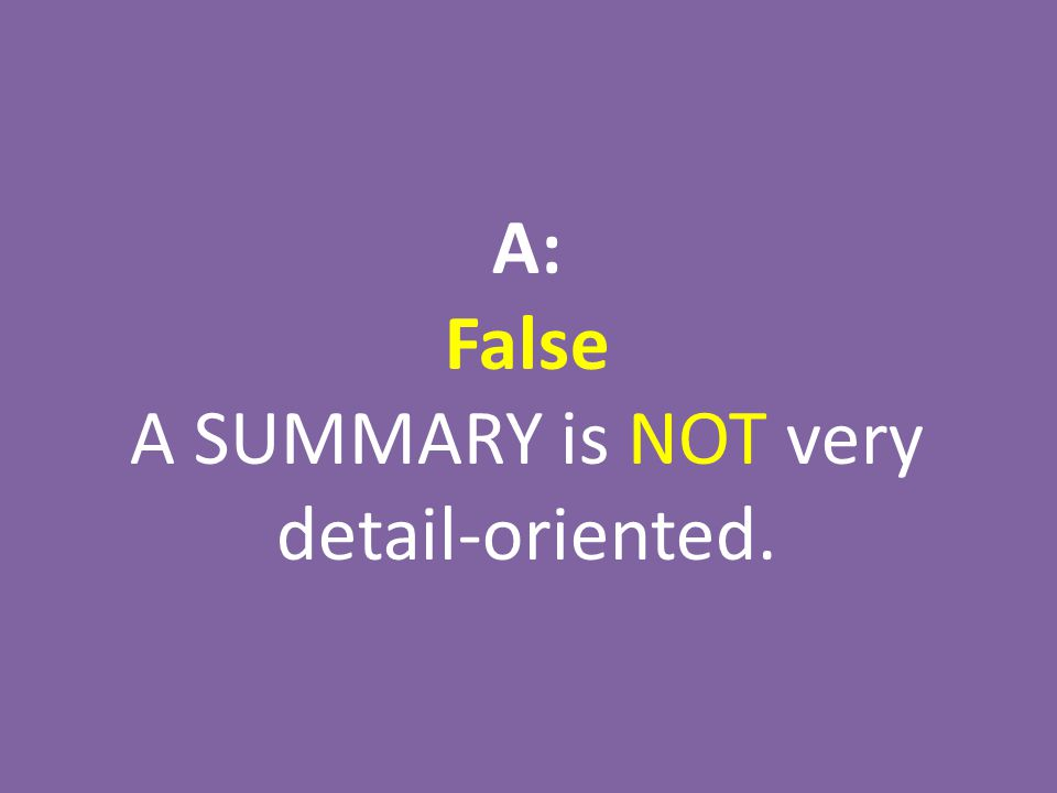 A: False A SUMMARY is NOT very detail-oriented.