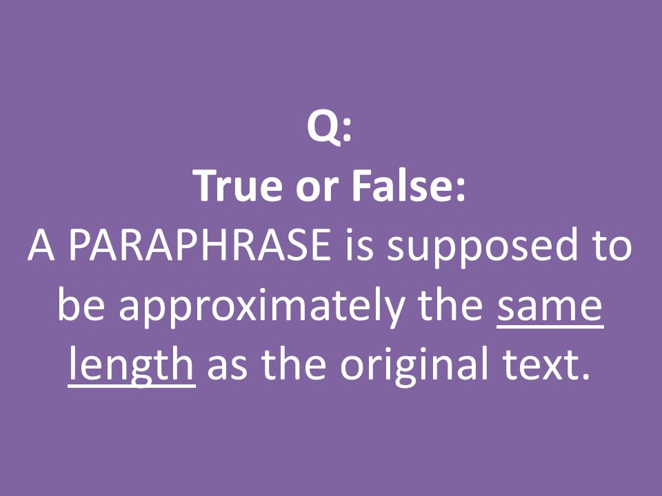 Q: True or False: A PARAPHRASE is supposed to be approximately the same length as the original text.