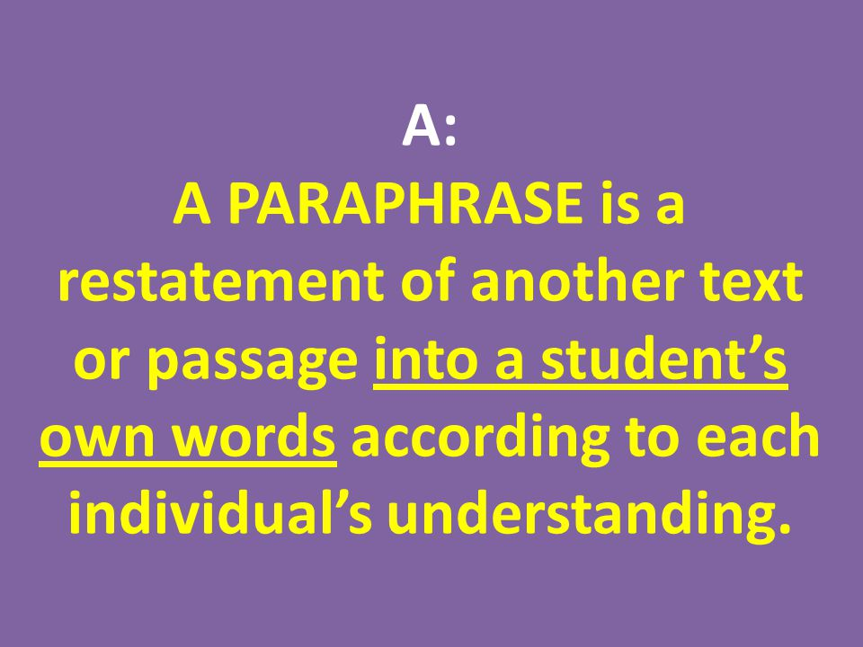 A: A PARAPHRASE is a restatement of another text or passage into a student's own words according to each individual's understanding.