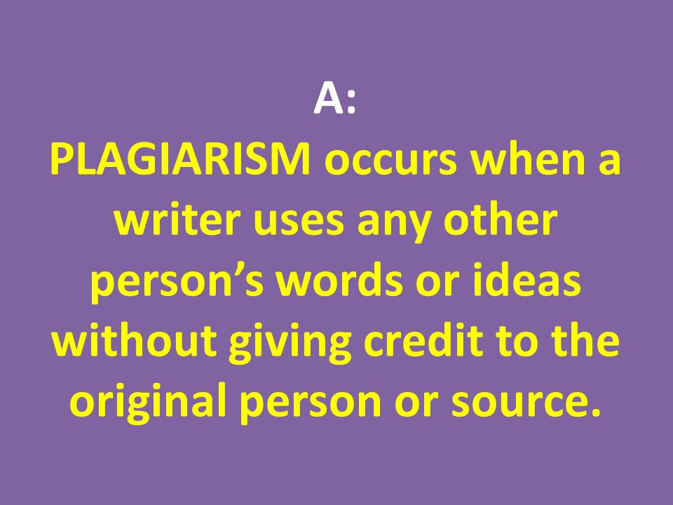 A: PLAGIARISM occurs when a writer uses any other person's words or ideas without giving credit to the original person or source.