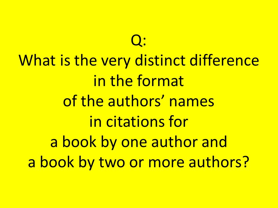 Q: What is the very distinct difference in the format of the authors' names in citations for a book by one author and a book by two or more authors