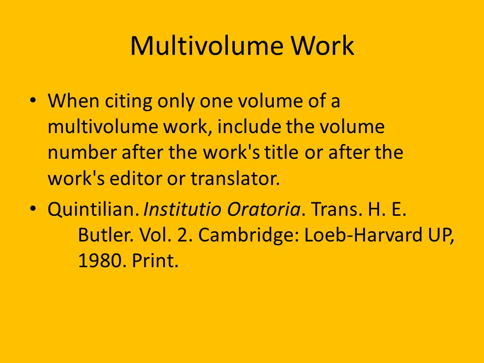 Multivolume Work When citing only one volume of a multivolume work, include the volume number after the work s title or after the work s editor or translator.