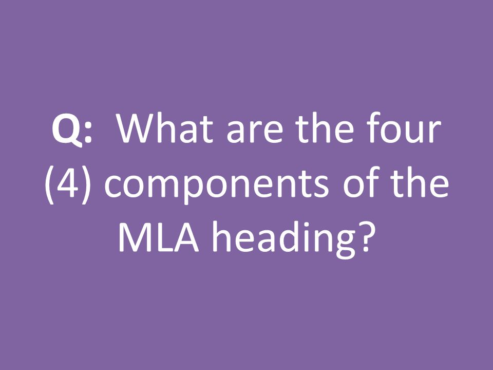 Q: What are the four (4) components of the MLA heading