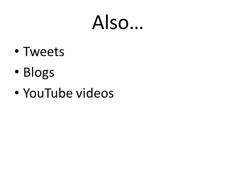 Also… Tweets Blogs YouTube videos